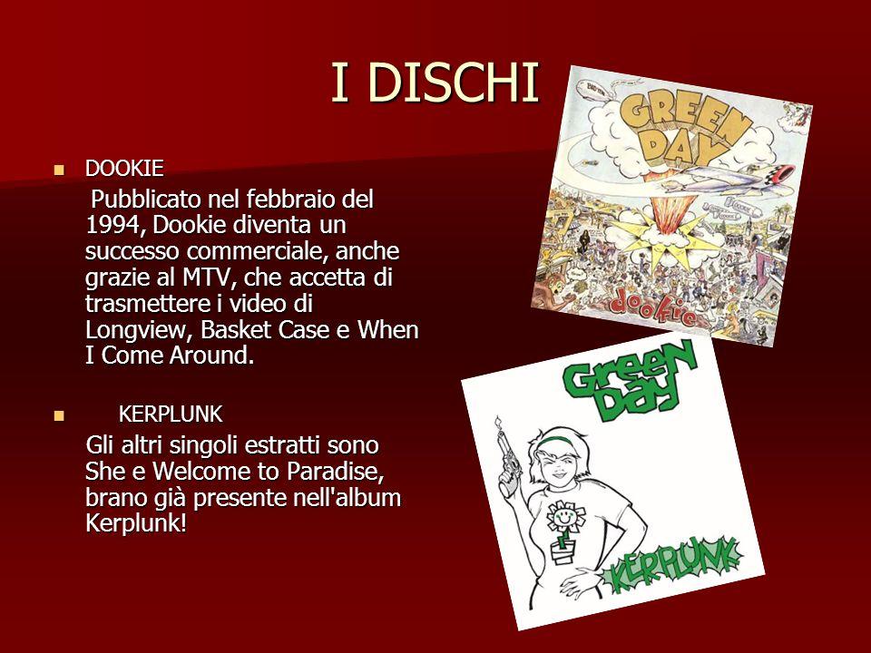 I DISCHI DOOKIE DOOKIE Pubblicato nel febbraio del 1994, Dookie diventa un successo commerciale, anche grazie al MTV, che accetta di trasmettere i vid