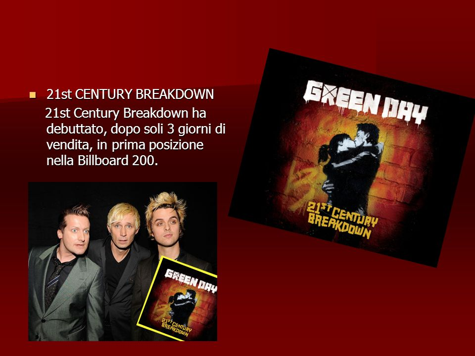 21st CENTURY BREAKDOWN 21st CENTURY BREAKDOWN 21st Century Breakdown ha debuttato, dopo soli 3 giorni di vendita, in prima posizione nella Billboard 2