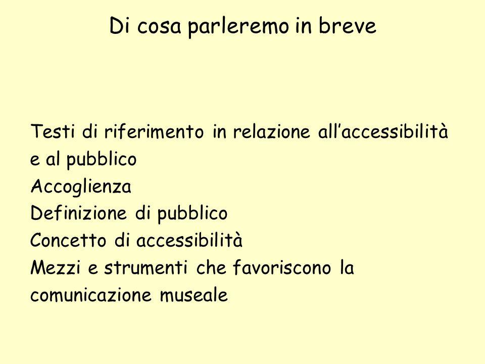 Di cosa parleremo in breve Testi di riferimento in relazione allaccessibilità e al pubblico Accoglienza Definizione di pubblico Concetto di accessibil