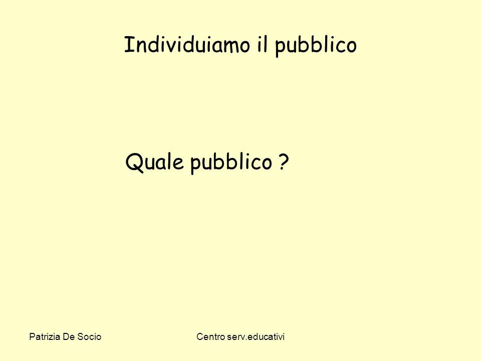 Patrizia De SocioCentro serv.educativi Individuiamo il pubblico Quale pubblico ?