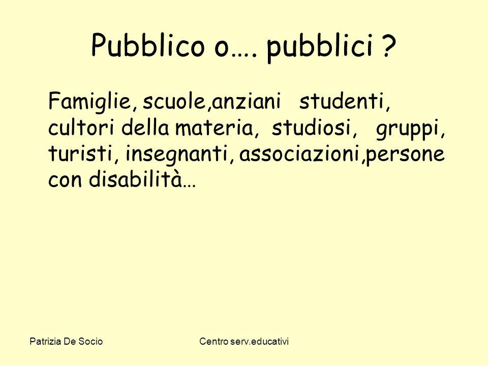 Patrizia De SocioCentro serv.educativi Pubblico o…. pubblici ? Famiglie, scuole,anziani studenti, cultori della materia, studiosi, gruppi, turisti, in