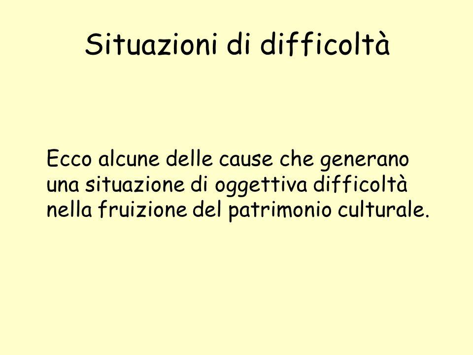 Situazioni di difficoltà Ecco alcune delle cause che generano una situazione di oggettiva difficoltà nella fruizione del patrimonio culturale.