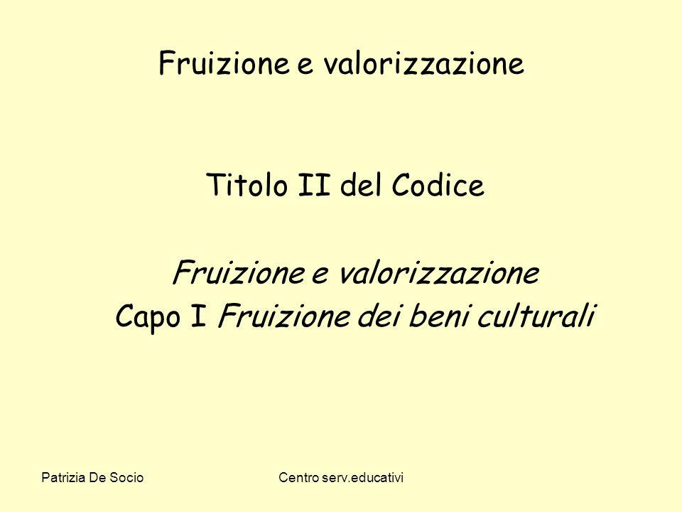 Patrizia De SocioCentro serv.educativi Fruizione e valorizzazione Titolo II del Codice Fruizione e valorizzazione Capo I Fruizione dei beni culturali