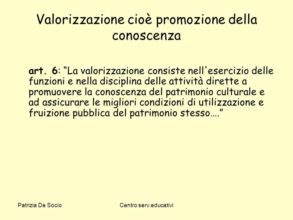 Patrizia De SocioCentro serv.educativi Valorizzazione cioè promozione della conoscenza art. 6: La valorizzazione consiste nell'esercizio delle funzion