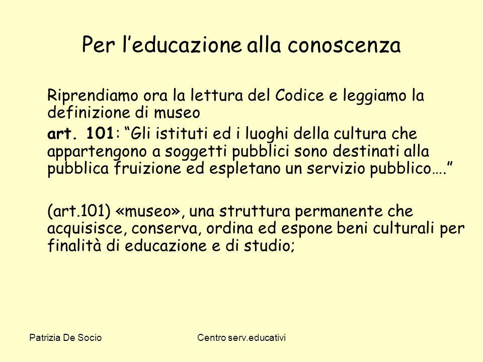 Patrizia De SocioCentro serv.educativi Per leducazione alla conoscenza Riprendiamo ora la lettura del Codice e leggiamo la definizione di museo art. 1