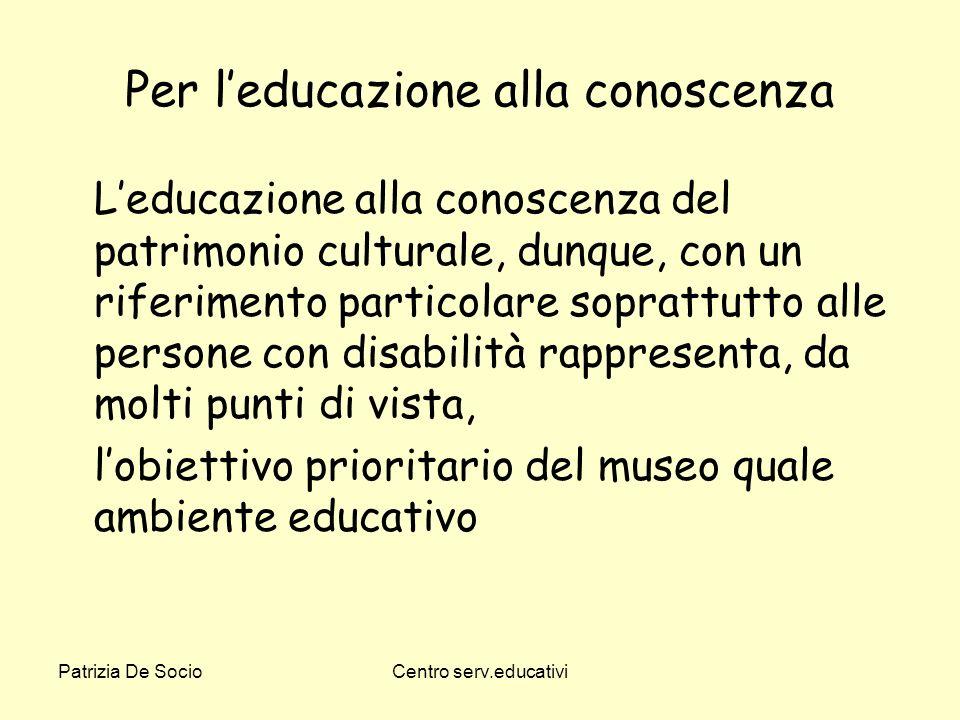 Patrizia De SocioCentro serv.educativi Per leducazione alla conoscenza Leducazione alla conoscenza del patrimonio culturale, dunque, con un riferiment