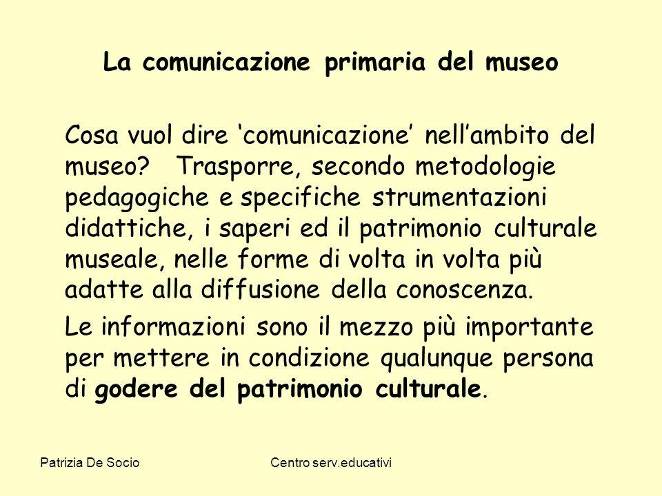 Patrizia De SocioCentro serv.educativi La comunicazione primaria del museo Cosa vuol dire comunicazione nellambito del museo? Trasporre, secondo metod