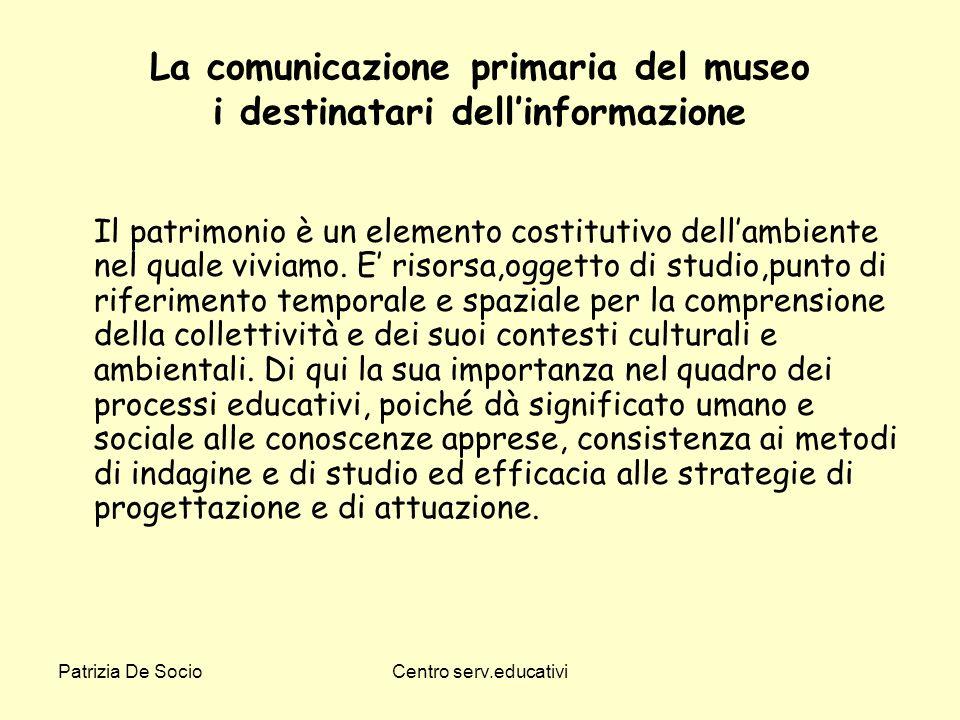 Patrizia De SocioCentro serv.educativi La comunicazione primaria del museo i destinatari dellinformazione Il patrimonio è un elemento costitutivo dell
