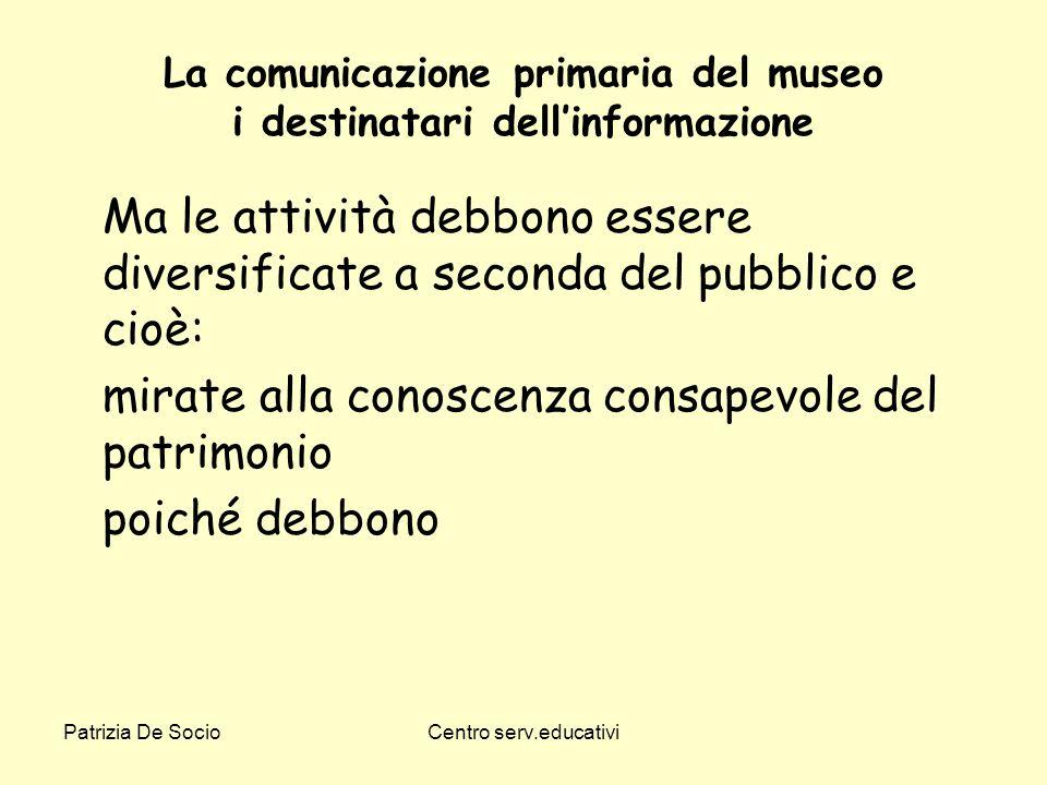 Patrizia De SocioCentro serv.educativi La comunicazione primaria del museo i destinatari dellinformazione Ma le attività debbono essere diversificate