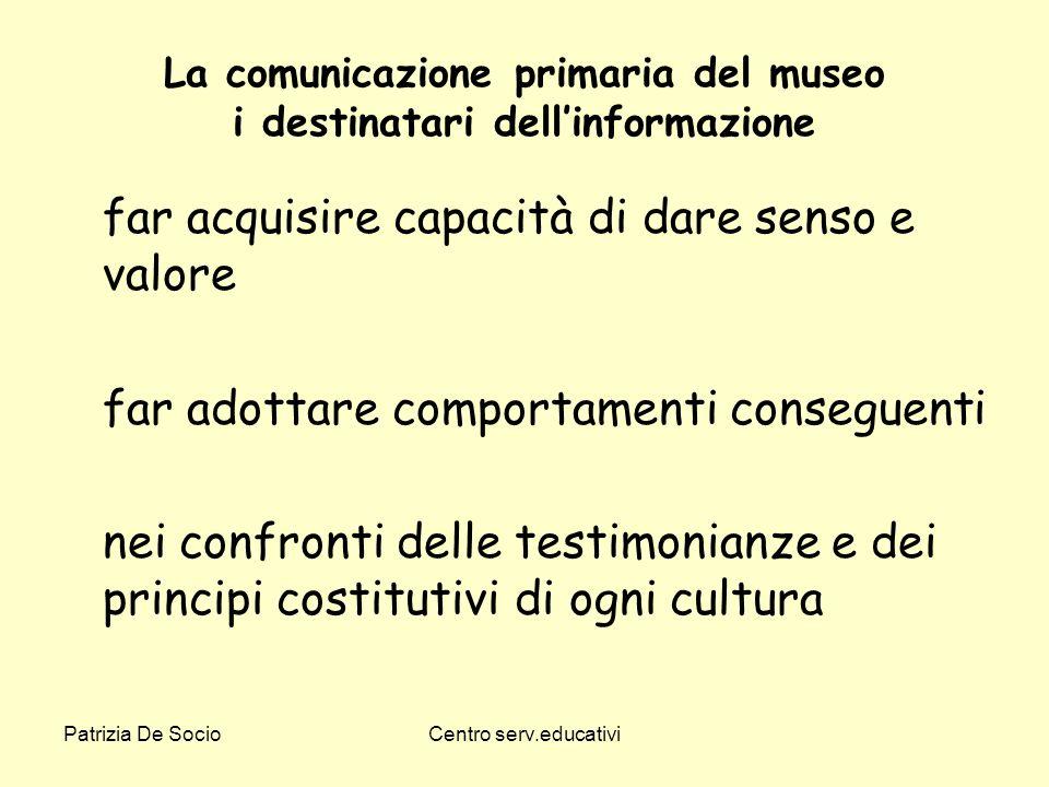 Patrizia De SocioCentro serv.educativi La comunicazione primaria del museo i destinatari dellinformazione far acquisire capacità di dare senso e valor