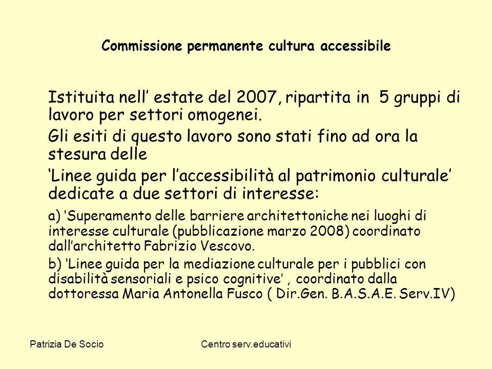 Patrizia De SocioCentro serv.educativi Commissione permanente cultura accessibile Istituita nell estate del 2007, ripartita in 5 gruppi di lavoro per