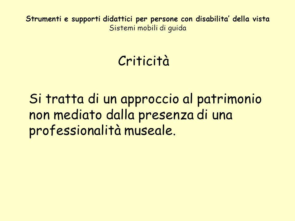 Strumenti e supporti didattici per persone con disabilita della vista Sistemi mobili di guida Criticità Si tratta di un approccio al patrimonio non me
