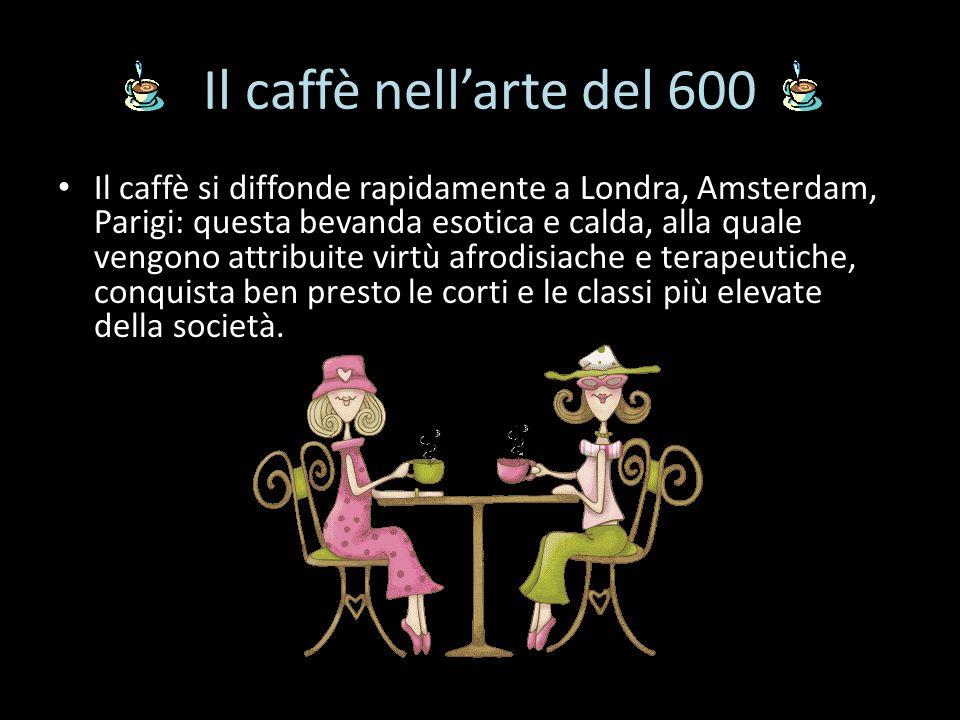 Il caffè nellarte del 600 Il caffè si diffonde rapidamente a Londra, Amsterdam, Parigi: questa bevanda esotica e calda, alla quale vengono attribuite