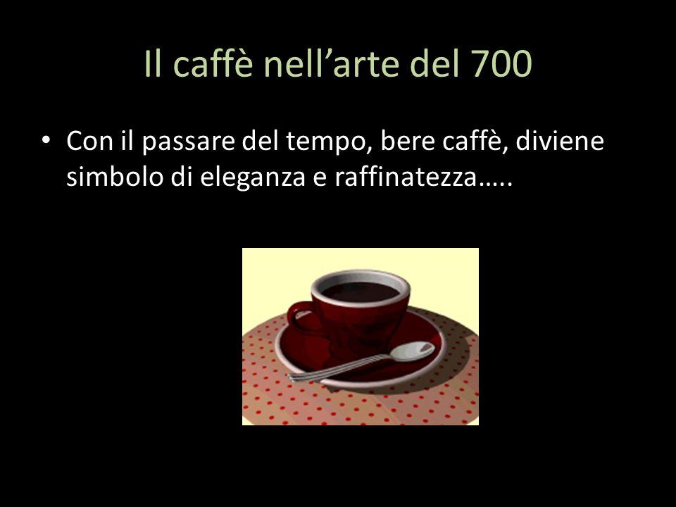 Il caffè nellarte del 700 Con il passare del tempo, bere caffè, diviene simbolo di eleganza e raffinatezza…..