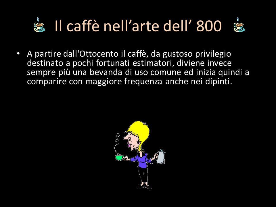Il caffè nellarte dell 800 A partire dall'Ottocento il caffè, da gustoso privilegio destinato a pochi fortunati estimatori, diviene invece sempre più