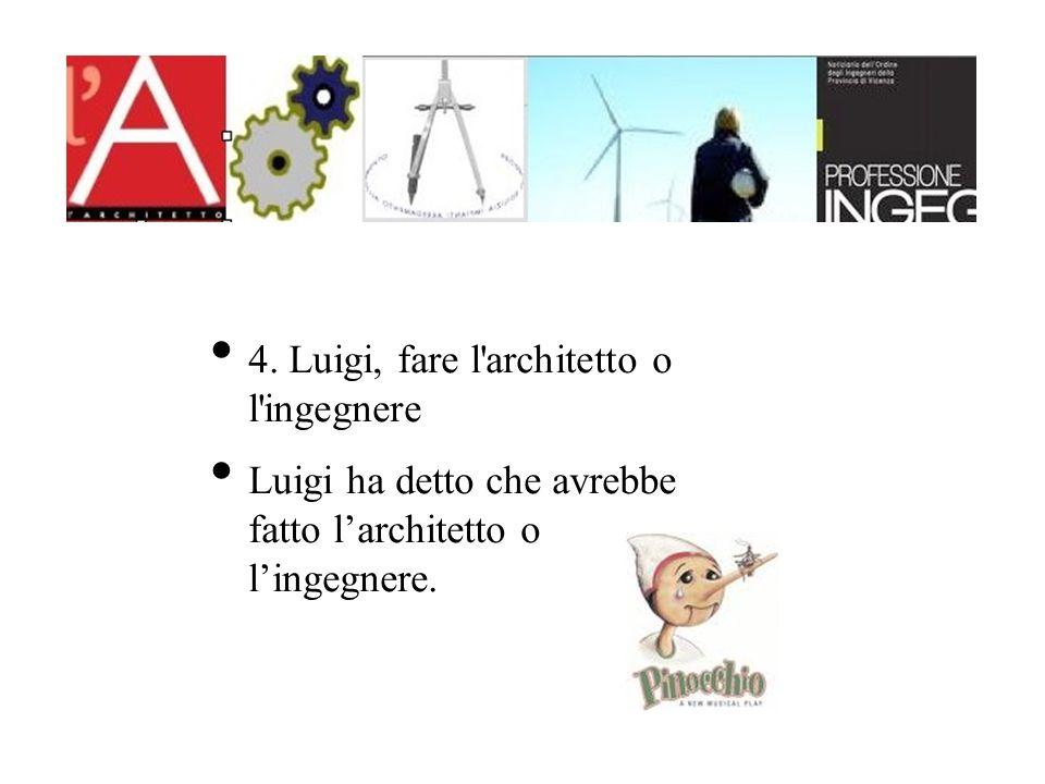 4. Luigi, fare l'architetto o l'ingegnere Luigi ha detto che avrebbe fatto larchitetto o lingegnere.
