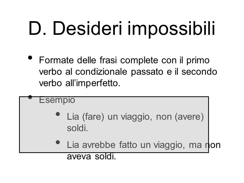 D. Desideri impossibili Formate delle frasi complete con il primo verbo al condizionale passato e il secondo verbo allimperfetto. Esempio Lia (fare) u