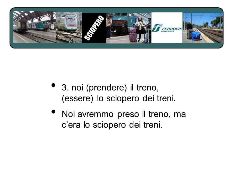 3. noi (prendere) il treno, (essere) lo sciopero dei treni. Noi avremmo preso il treno, ma cera lo sciopero dei treni.