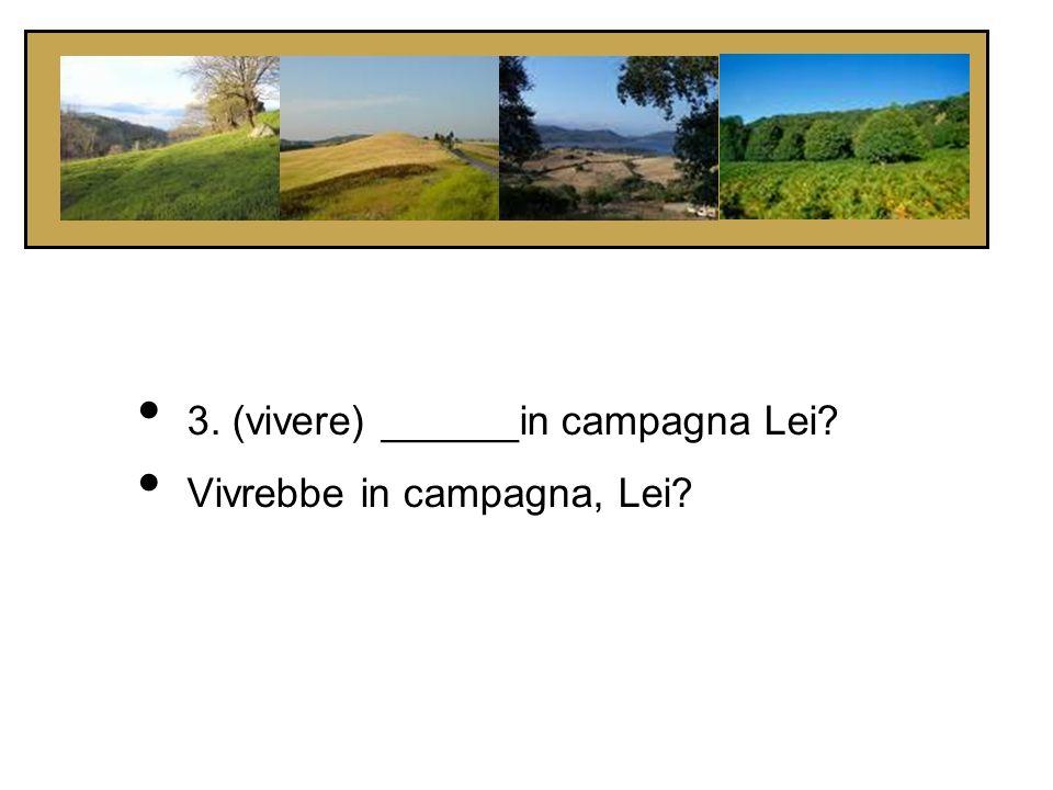 3. (vivere) ______in campagna Lei? Vivrebbe in campagna, Lei?