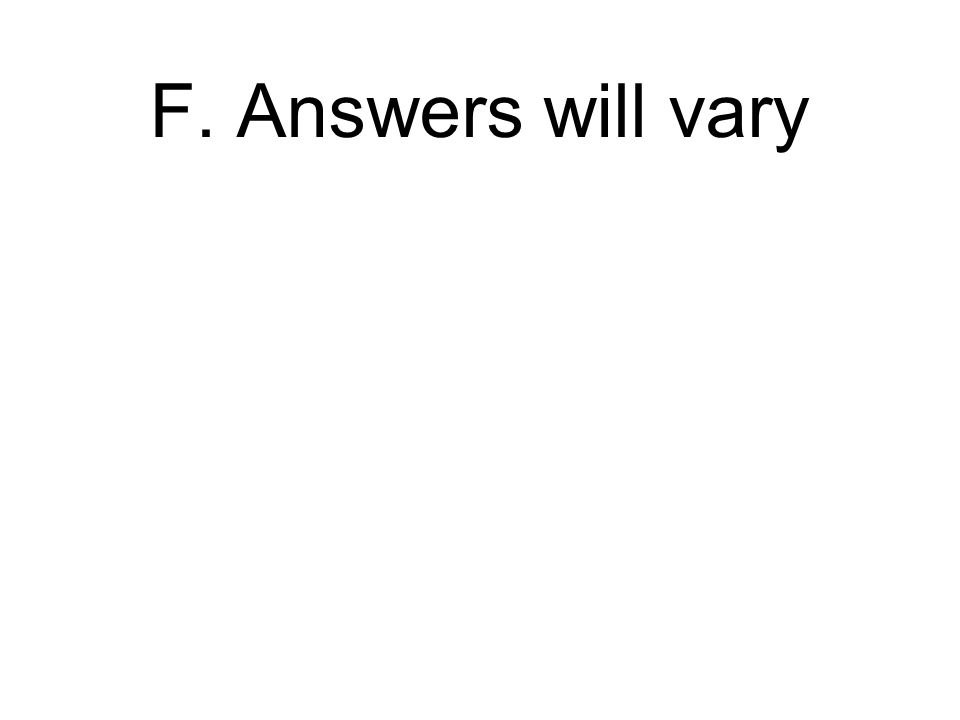 F. Answers will vary