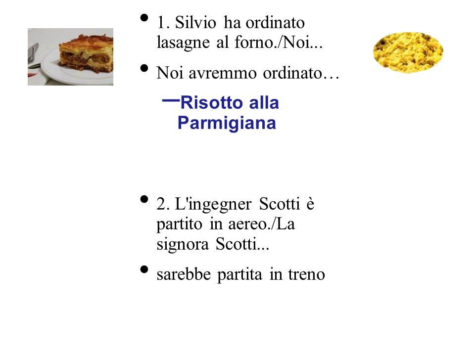 1. Silvio ha ordinato lasagne al forno./Noi... Noi avremmo ordinato… – Risotto alla Parmigiana 2. L'ingegner Scotti è partito in aereo./La signora Sco