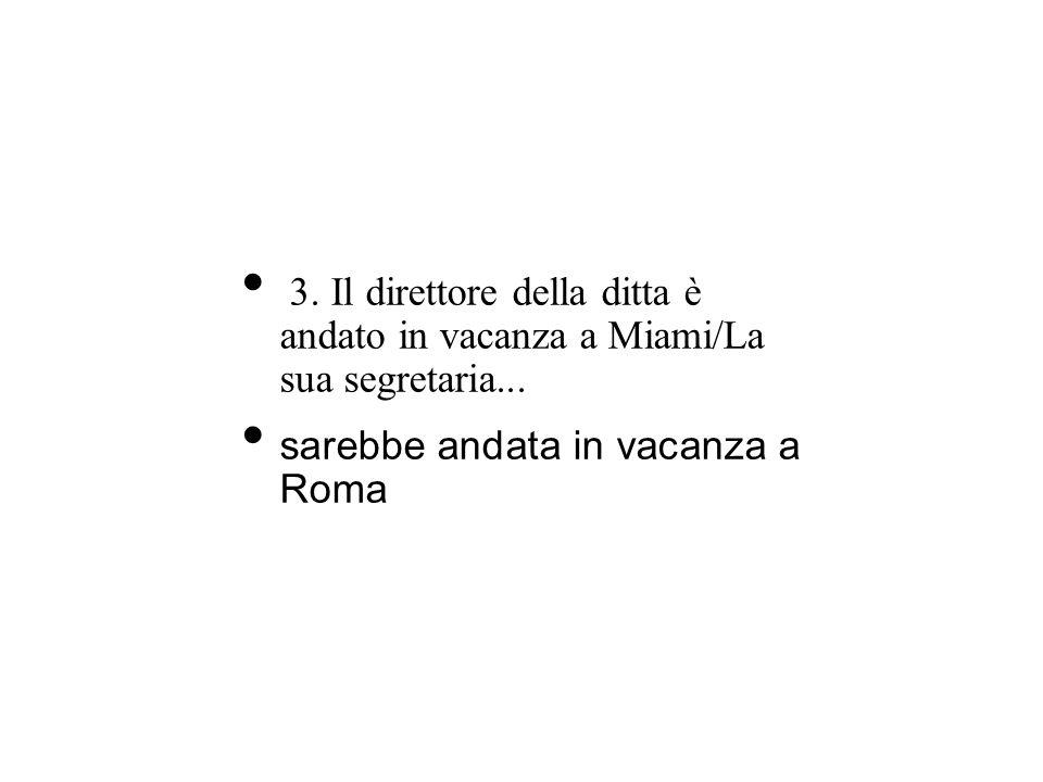 3. Il direttore della ditta è andato in vacanza a Miami/La sua segretaria... sarebbe andata in vacanza a Roma