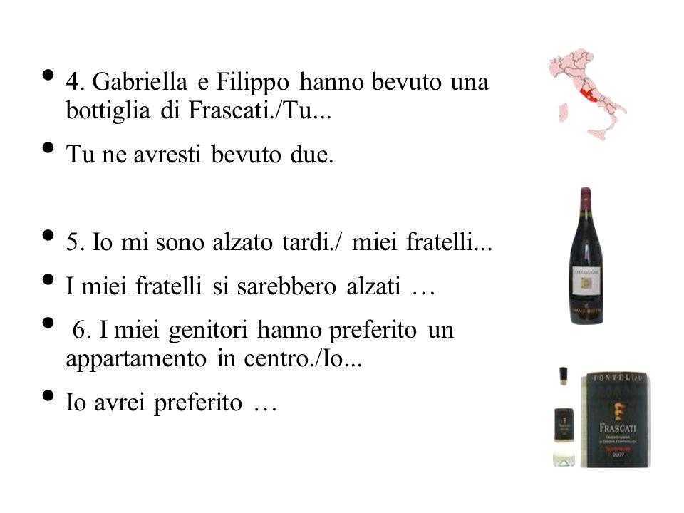 4. Gabriella e Filippo hanno bevuto una bottiglia di Frascati./Tu... Tu ne avresti bevuto due. 5. Io mi sono alzato tardi./ miei fratelli... I miei fr