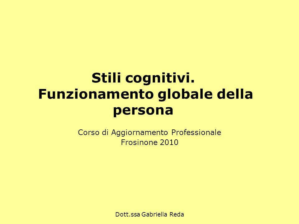 Dott.ssa Gabriella Reda Stili cognitivi. Funzionamento globale della persona Corso di Aggiornamento Professionale Frosinone 2010