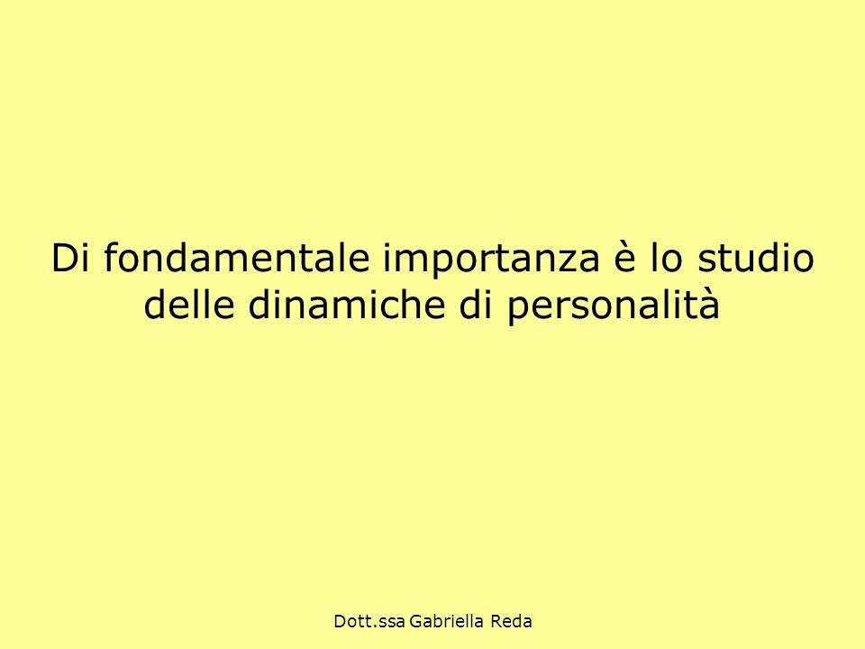 Dott.ssa Gabriella Reda Di fondamentale importanza è lo studio delle dinamiche di personalità