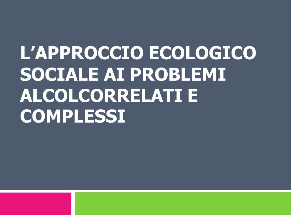 LAPPROCCIO ECOLOGICO SOCIALE AI PROBLEMI ALCOLCORRELATI E COMPLESSI