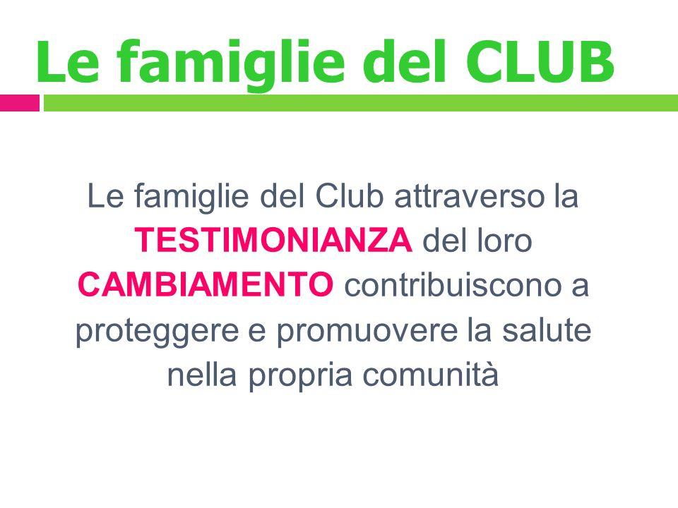 Le famiglie del CLUB Le famiglie del Club attraverso la TESTIMONIANZA del loro CAMBIAMENTO contribuiscono a proteggere e promuovere la salute nella propria comunità