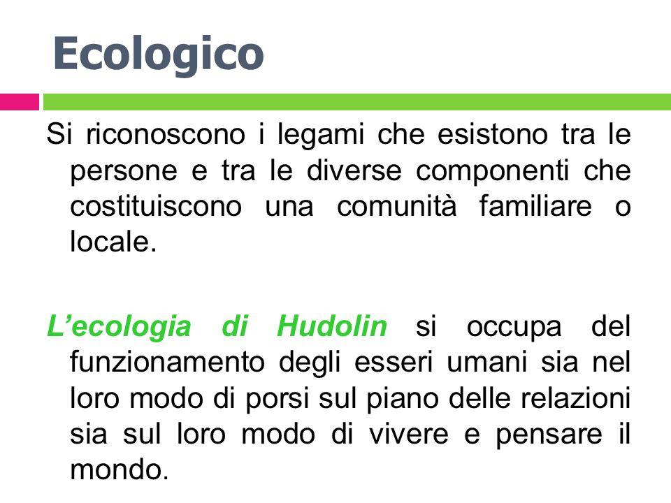 Ecologico Si riconoscono i legami che esistono tra le persone e tra le diverse componenti che costituiscono una comunità familiare o locale. Lecologia
