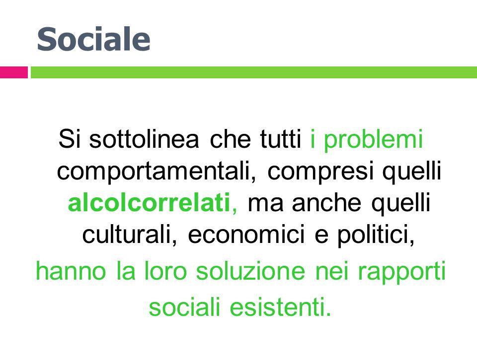 Sociale Si sottolinea che tutti i problemi comportamentali, compresi quelli alcolcorrelati, ma anche quelli culturali, economici e politici, hanno la loro soluzione nei rapporti sociali esistenti.