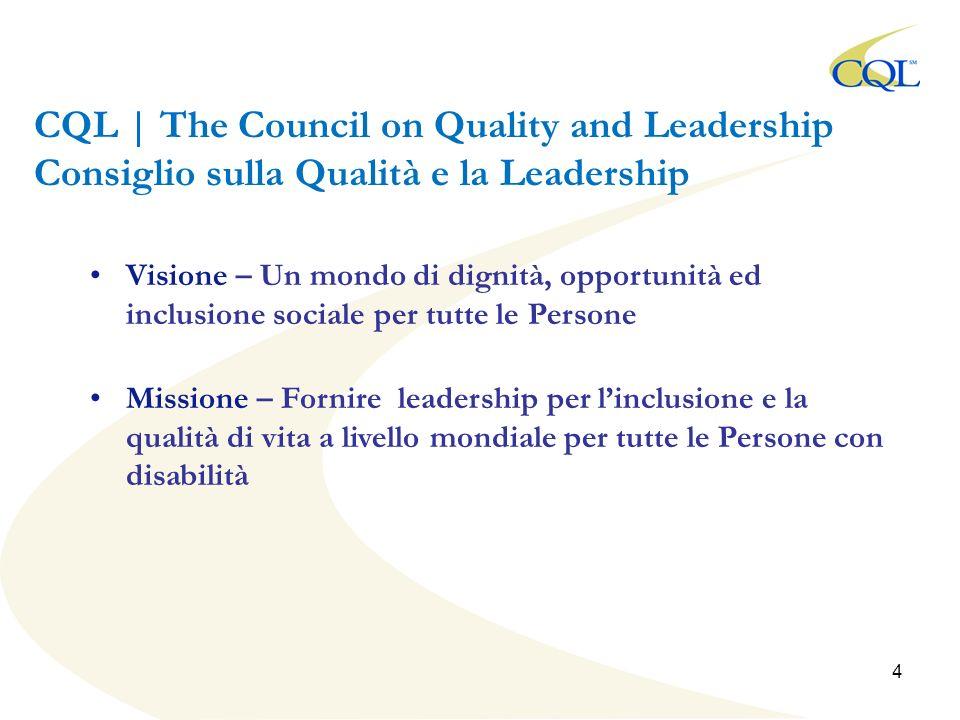 CQL | The Council on Quality and Leadership Consiglio sulla Qualità e la Leadership Visione – Un mondo di dignità, opportunità ed inclusione sociale per tutte le Persone Missione – Fornire leadership per linclusione e la qualità di vita a livello mondiale per tutte le Persone con disabilità 4