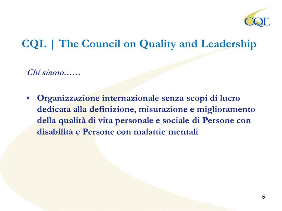 CQL | The Council on Quality and Leadership Chi siamo…… Organizzazione internazionale senza scopi di lucro dedicata alla definizione, misurazione e miglioramento della qualità di vita personale e sociale di Persone con disabilità e Persone con malattie mentali 5