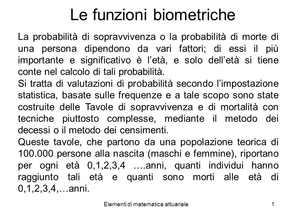 Elementi di matematica attuariale1 Le funzioni biometriche La probabilità di sopravvivenza o la probabilità di morte di una persona dipendono da vari