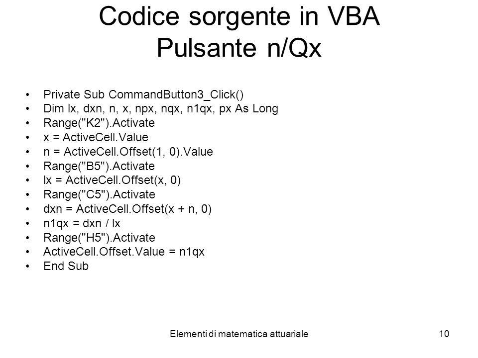 Elementi di matematica attuariale10 Codice sorgente in VBA Pulsante n/Qx Private Sub CommandButton3_Click() Dim lx, dxn, n, x, npx, nqx, n1qx, px As L