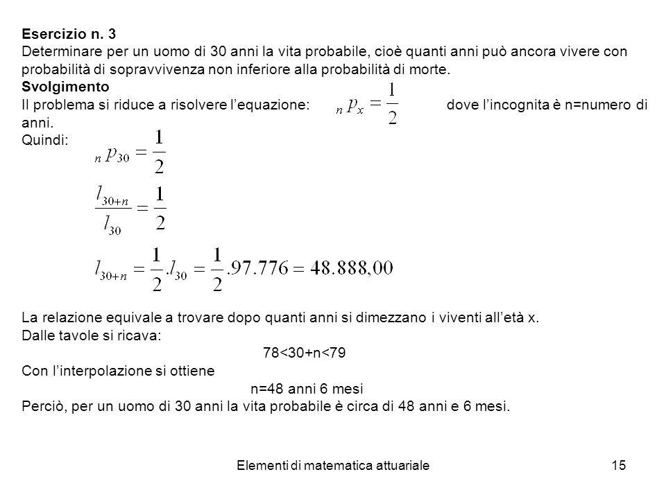 Elementi di matematica attuariale15 Esercizio n. 3 Determinare per un uomo di 30 anni la vita probabile, cioè quanti anni può ancora vivere con probab