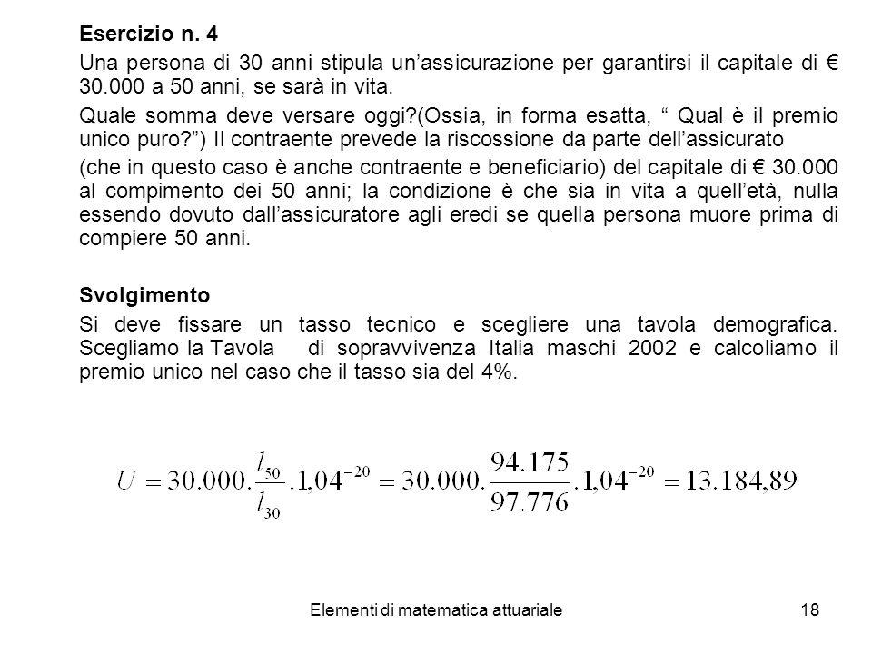 Elementi di matematica attuariale18 Esercizio n. 4 Una persona di 30 anni stipula unassicurazione per garantirsi il capitale di 30.000 a 50 anni, se s