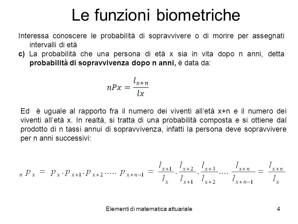 Elementi di matematica attuariale4 Le funzioni biometriche Interessa conoscere le probabilità di sopravvivere o di morire per assegnati intervalli di
