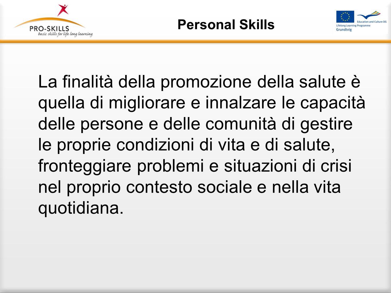 Personal Skills La finalità della promozione della salute è quella di migliorare e innalzare le capacità delle persone e delle comunità di gestire le