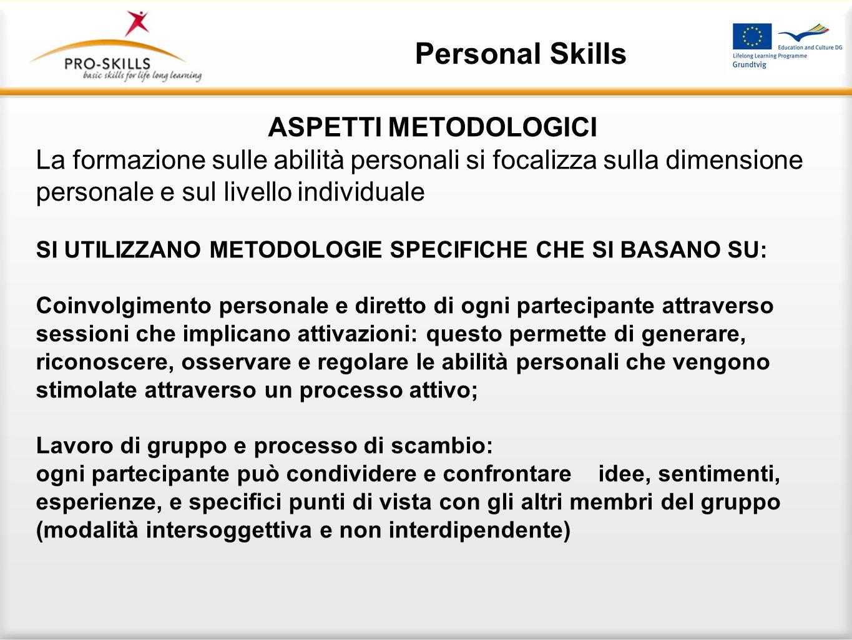 Personal Skills ASPETTI METODOLOGICI La formazione sulle abilità personali si focalizza sulla dimensione personale e sul livello individuale SI UTILIZ