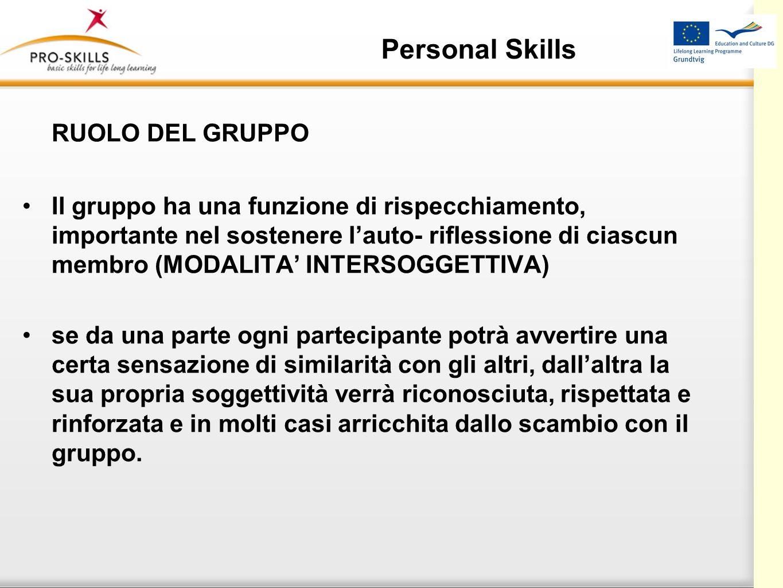 Personal Skills RUOLO DEL GRUPPO Il gruppo ha una funzione di rispecchiamento, importante nel sostenere lauto- riflessione di ciascun membro (MODALITA