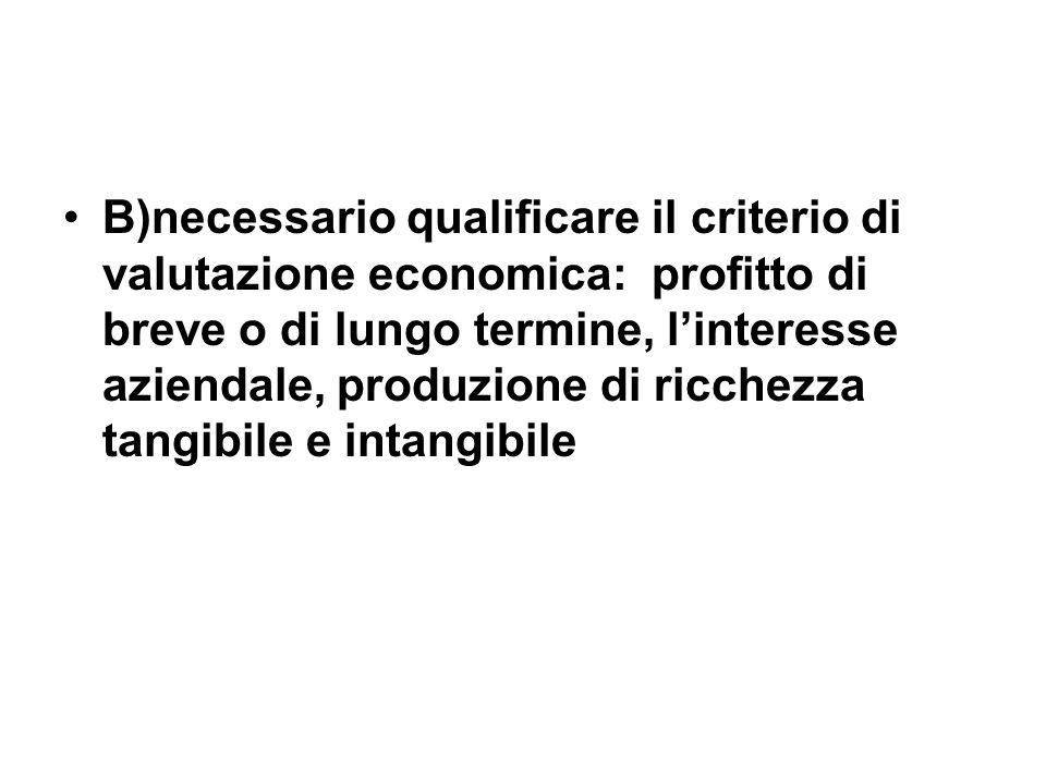 B)necessario qualificare il criterio di valutazione economica: profitto di breve o di lungo termine, linteresse aziendale, produzione di ricchezza tangibile e intangibile