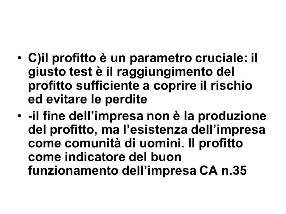 C)il profitto è un parametro cruciale: il giusto test è il raggiungimento del profitto sufficiente a coprire il rischio ed evitare le perdite -il fine dellimpresa non è la produzione del profitto, ma lesistenza dellimpresa come comunità di uomini.