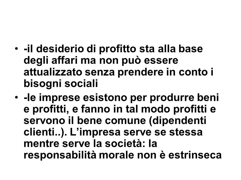 -il desiderio di profitto sta alla base degli affari ma non può essere attualizzato senza prendere in conto i bisogni sociali -le imprese esistono per produrre beni e profitti, e fanno in tal modo profitti e servono il bene comune (dipendenti clienti..).