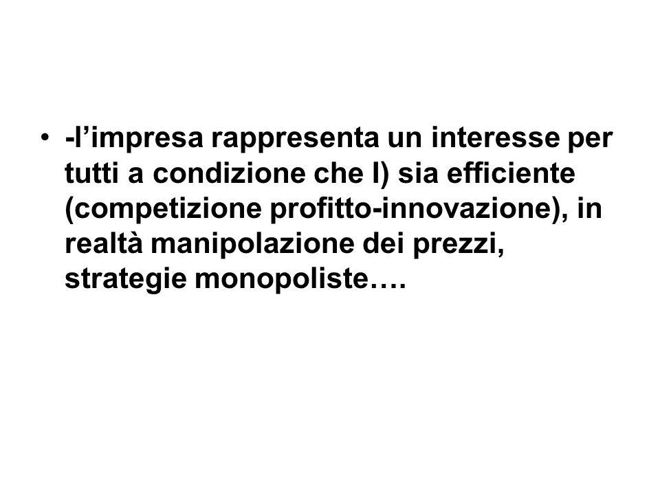 -limpresa rappresenta un interesse per tutti a condizione che I) sia efficiente (competizione profitto-innovazione), in realtà manipolazione dei prezzi, strategie monopoliste….