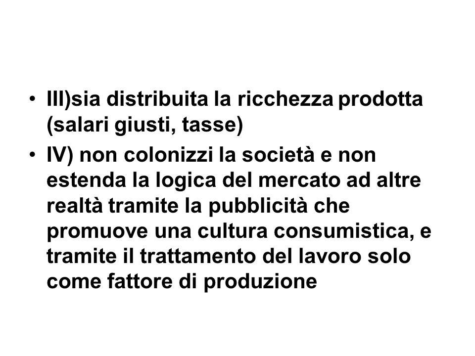 III)sia distribuita la ricchezza prodotta (salari giusti, tasse) IV) non colonizzi la società e non estenda la logica del mercato ad altre realtà tramite la pubblicità che promuove una cultura consumistica, e tramite il trattamento del lavoro solo come fattore di produzione