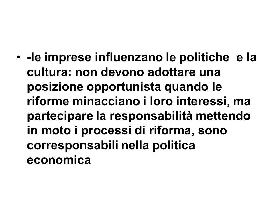 -le imprese influenzano le politiche e la cultura: non devono adottare una posizione opportunista quando le riforme minacciano i loro interessi, ma partecipare la responsabilità mettendo in moto i processi di riforma, sono corresponsabili nella politica economica