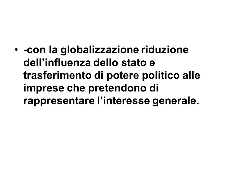 -con la globalizzazione riduzione dellinfluenza dello stato e trasferimento di potere politico alle imprese che pretendono di rappresentare linteresse generale.